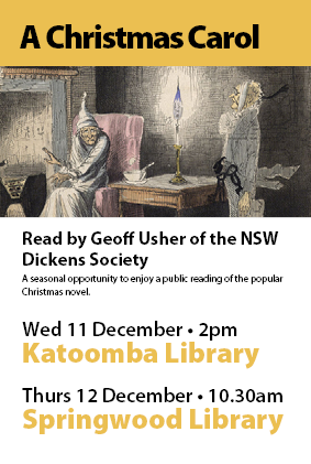 A Christmas Carol. Read by Geoff Usher of the NSW Dickens Society. 11th December at Katoomba Library 2pm OR 12th December Springwood Library 10.30am